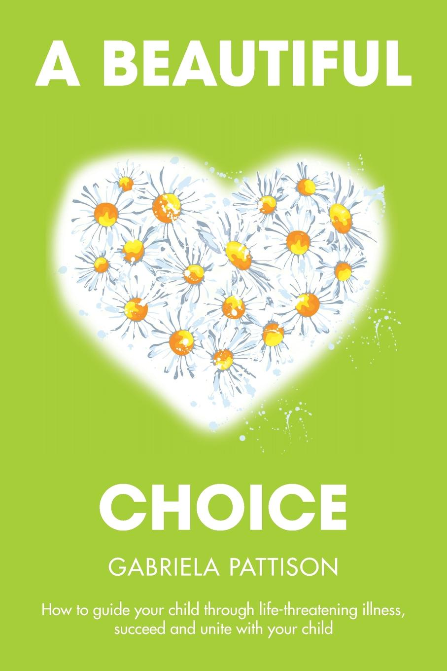 Gabriela Pattison A Beautiful Choice. How to Guide Your Child Through Life-Threatening Illness, Succeed and Connect With Your Child frederic brandt 10 minutes 10 years your definitive guide to a beautiful and youthful