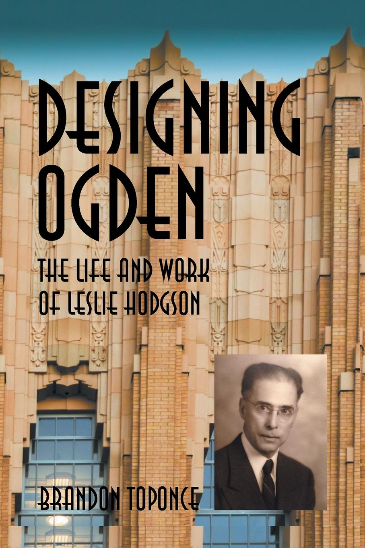 Brandon Toponce Designing Ogden, the Life and Work of Leslie Hodgson
