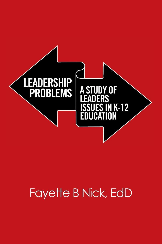 EdD Fayette B Nick Leadership Problems. A Study of Leaders Issues in K-12 Education edd fayette b nick leadership problems a study of leaders issues in k 12 education