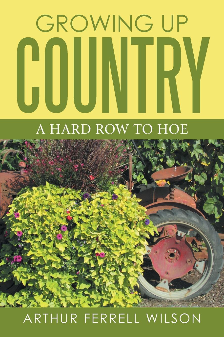 Arthur Ferell Wilson Growing Up Country. A Hard Row to Hoe