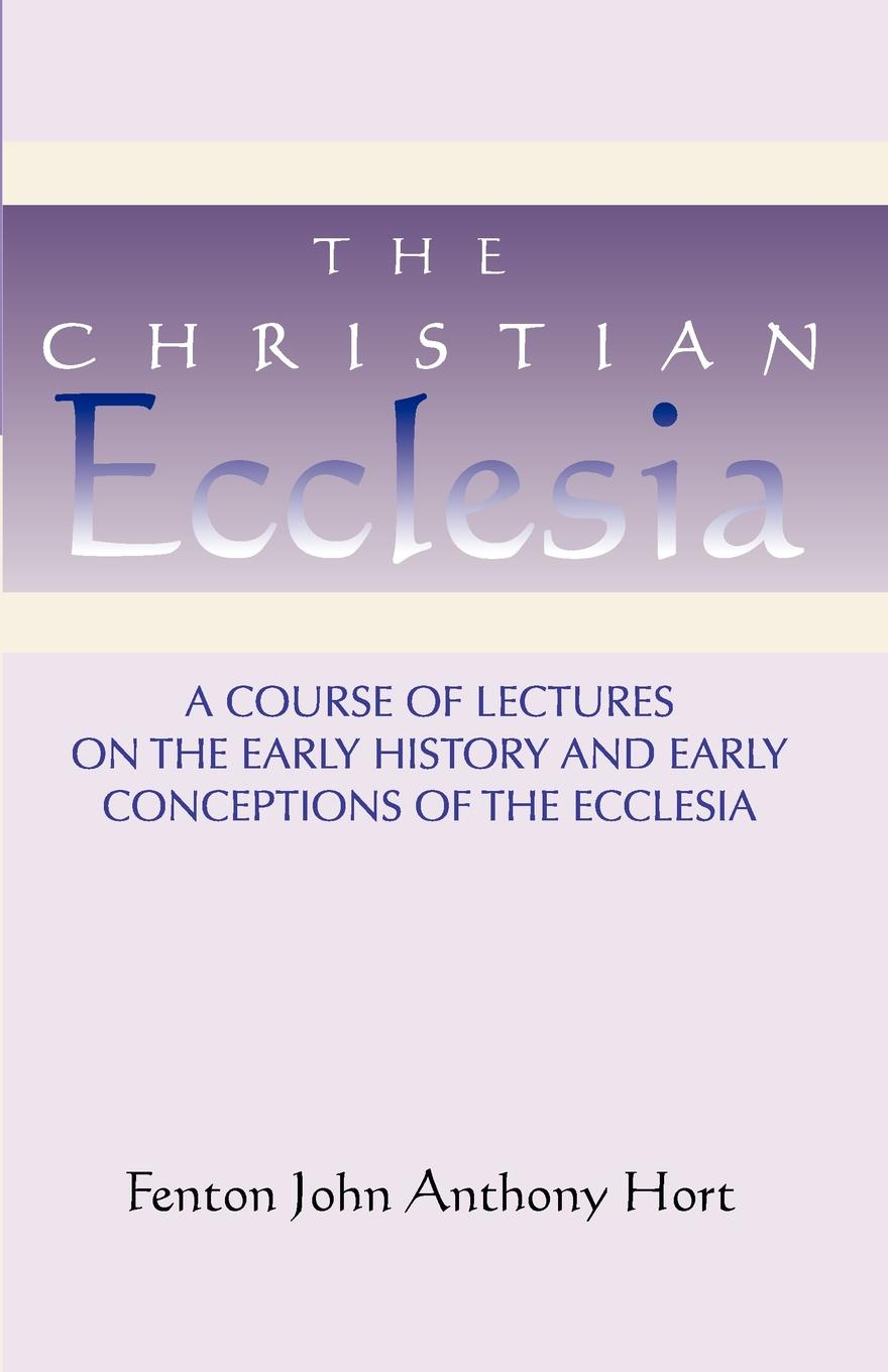 Fenton John Anthony Hort Christian Ecclesia. A Course of Lectures on the Early History and Early Conceptions of the Ecclesia and Four Sermons aubrey lackington moore lectures and papers on the history of the reformation in england and on the