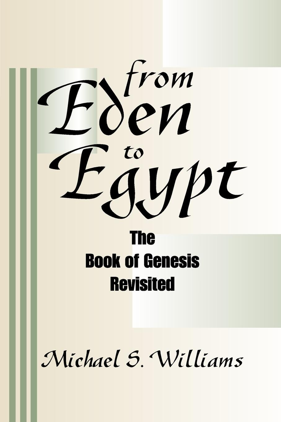 Michael S. Williams From Eden to Egypt. The Book of Genesis Revisited eden emily miss eden s letters