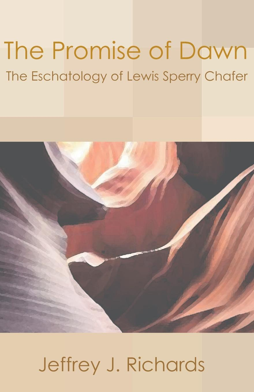 Jeffrey J. Richards Promise of Dawn. The Eschatology of Lewis Sperry Chafer
