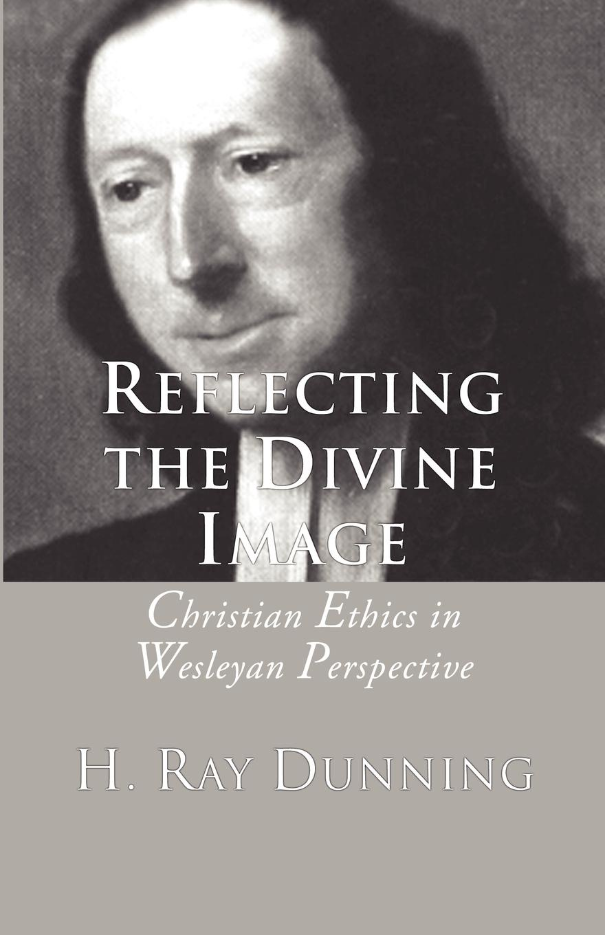 H. Ray Dunning Reflecting the Divine Image. Christian Ethics in Wesleyan Perspective