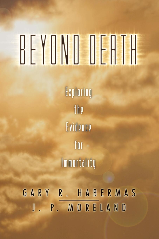 Gary R. Habermas, J. P. Moreland Beyond Death. Exploring the Evidence for Immortality gary m douglas dain dr heer a megzavarason tul living beyond distraction hungarian