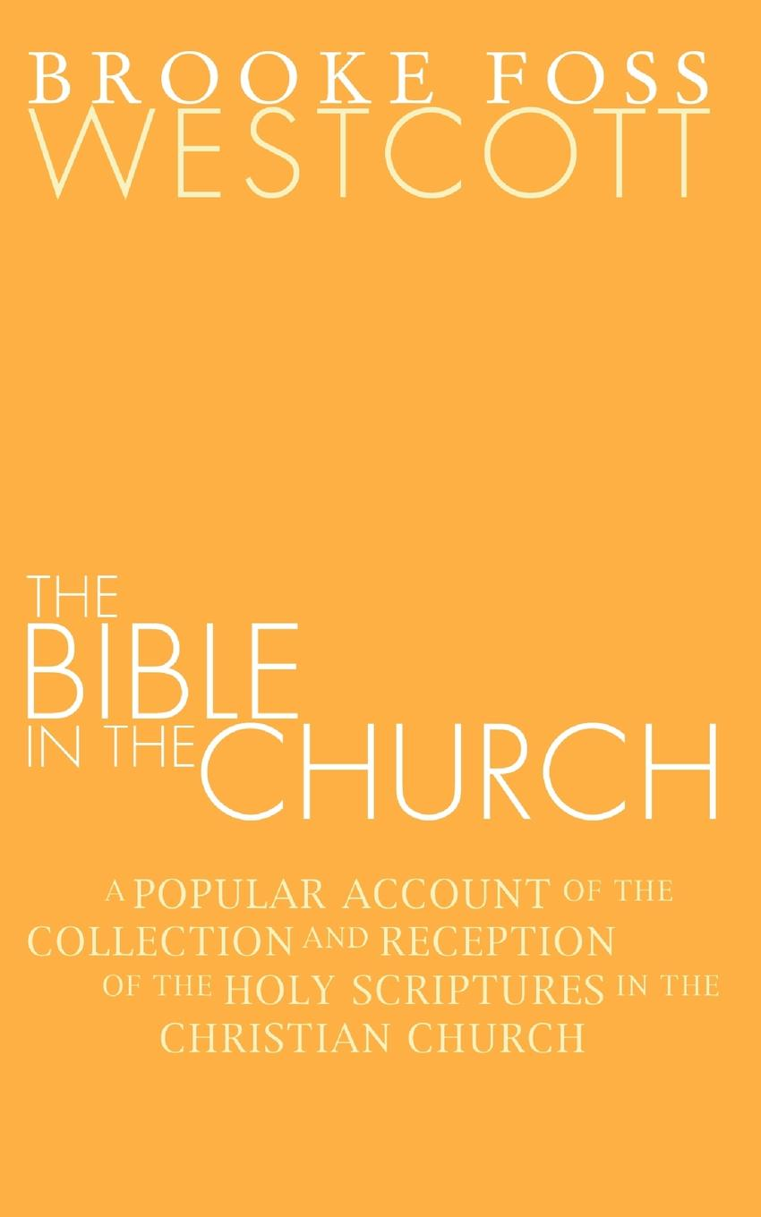 B. F. Westcott Bible in the Church. A Popular Account of the Collection and Reception of the Holy Scriptures in the Christian Churches the holy bible