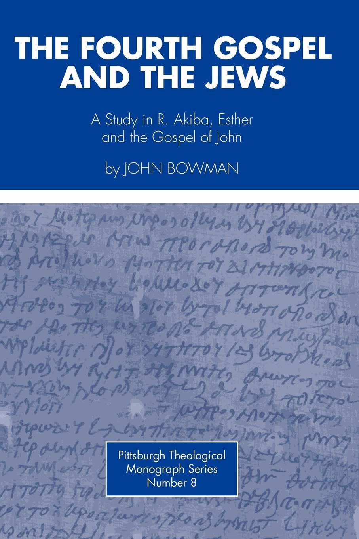John Bowman Fourth Gospel and the Jews. A Study in R. Akiba, Esther, and the Gospel of John stella cipres gospel of john