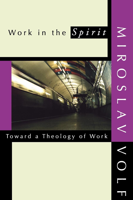 Miroslav Volf Work in the Spirit. Toward a Theology of Work work the