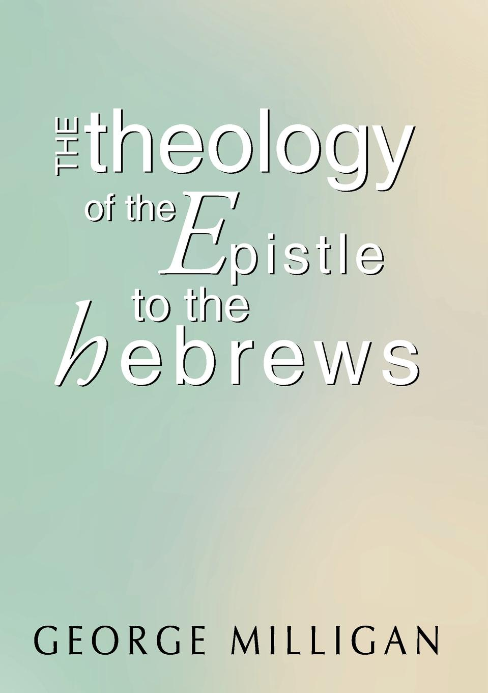 George B. D. Milligan Theology of the Epistle to the Hebrews raymond j zeman d b s ph d christian faith unveiled in the epistle of james