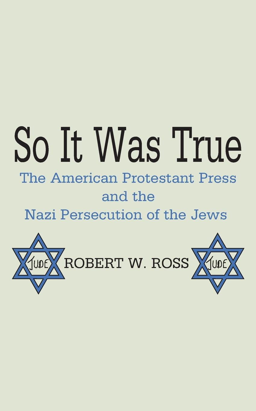 Robert W. Ross So It Was True. The American Protestant Press and the Nazi Persecution of the Jews networks of nazi persecution bureaucracy business and the organization of the holocaust