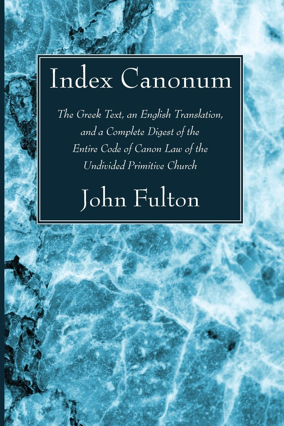 John Ed Fulton Index Canonum. The Greek Text, an English Translation, and a Complete Digest of the Entire Code Canon Law Undivided Primiti