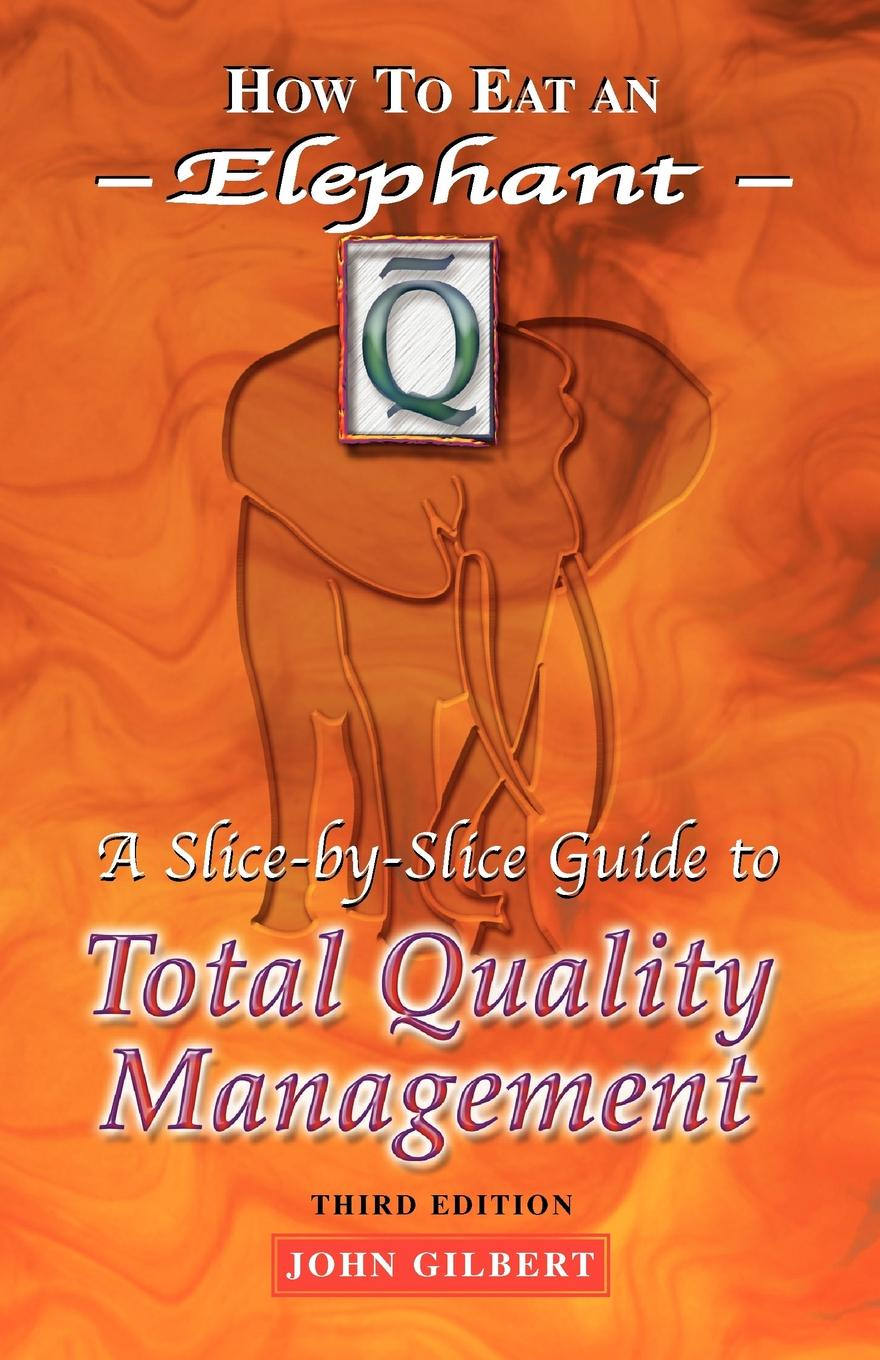 цена на John Gilbert How to Eat an Elephant. A Slice-By-Slice Guide to Total Quality Management - Third Edition