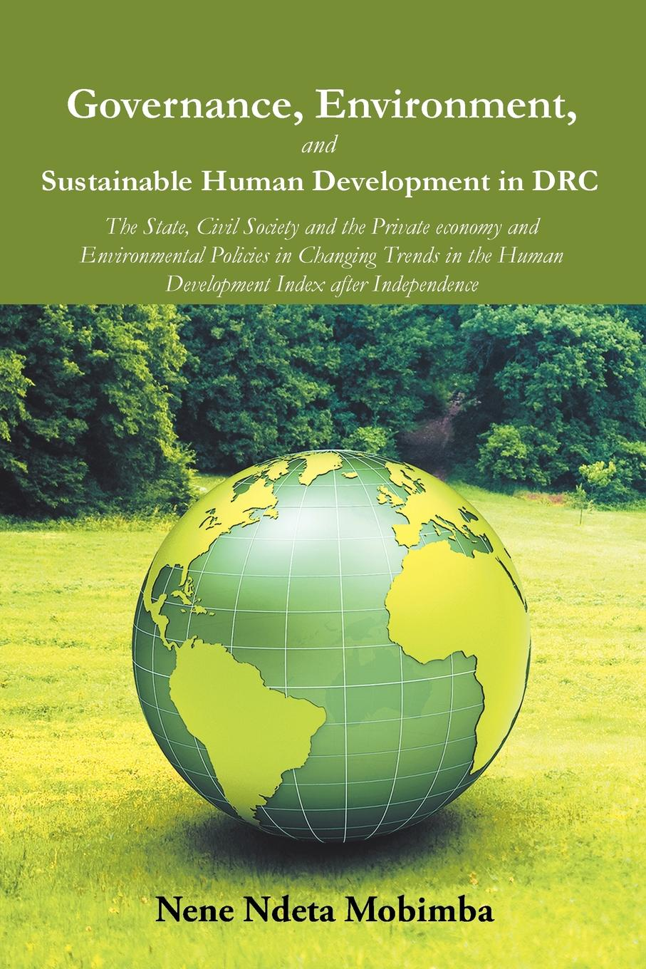 Nene Ndeta Mobimba Governance, Environment, and Sustainable Human Development in DRC. The State, Civil Society the Private economy Environmental Policies Changing Trends Index after Independence
