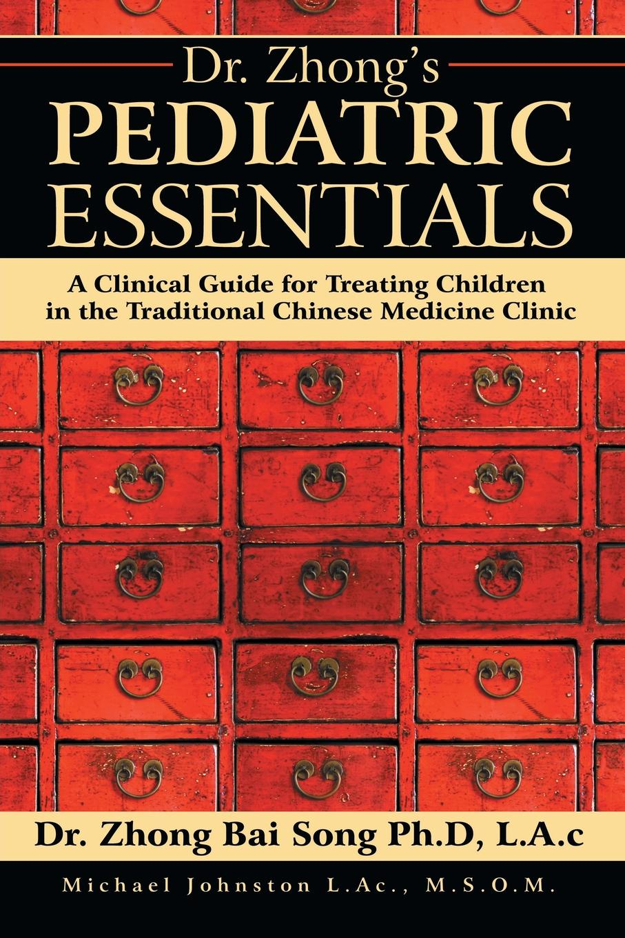 LAc Dr. Zhong Bai Song PhD Dr. Zhong's Pediatric Essentials. A Clinical Guide for Treating Children in the Traditional Chinese Medicine Clinic practical traditional chinese medicine very precious language chinese