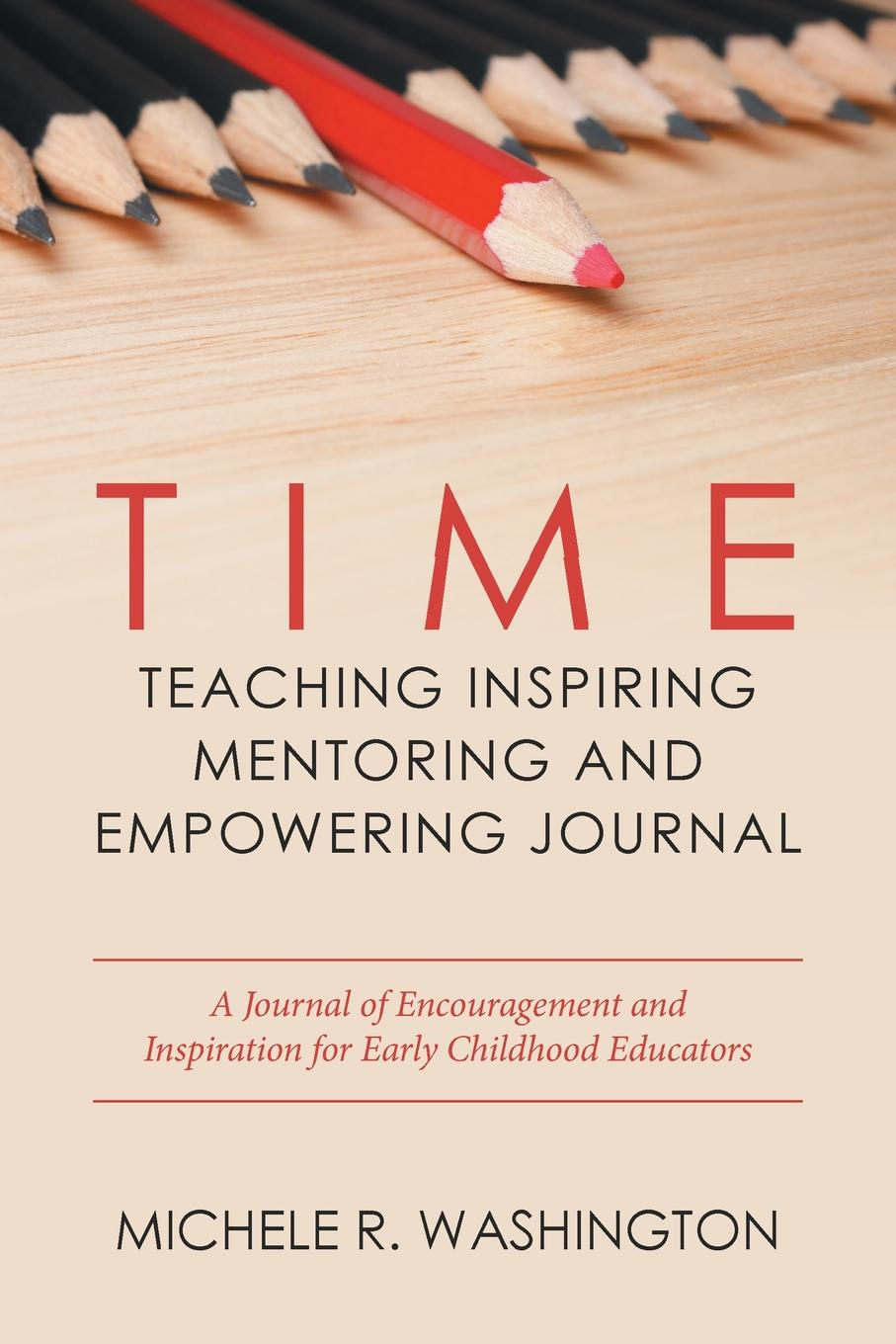 Michele R. Washington Time---Teaching Inspiring Mentoring and Empowering Journal. A Journal of Encouragement Inspiration for Early Childhood Educators