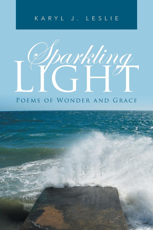 Karyl J. Leslie Sparkling Light. Poems of Wonder and Grace karyl j leslie rays of hope poems of faith and inspiration