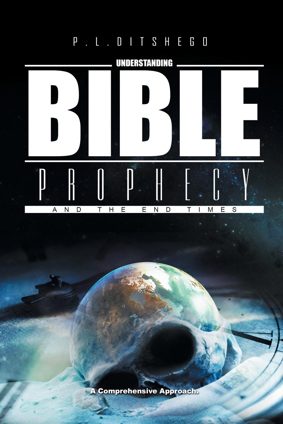 P. L. Ditshego Understanding Bible Prophecy and the End Times. A Comprehensive Approach