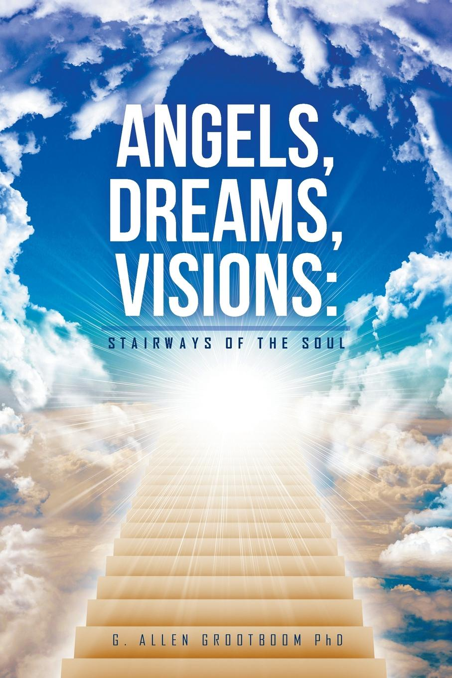 G. Allen Grootboom PhD Angels, Dreams, Visions. Stairways of the Soul kevin lindsey memoirs of the heart visions from the soul