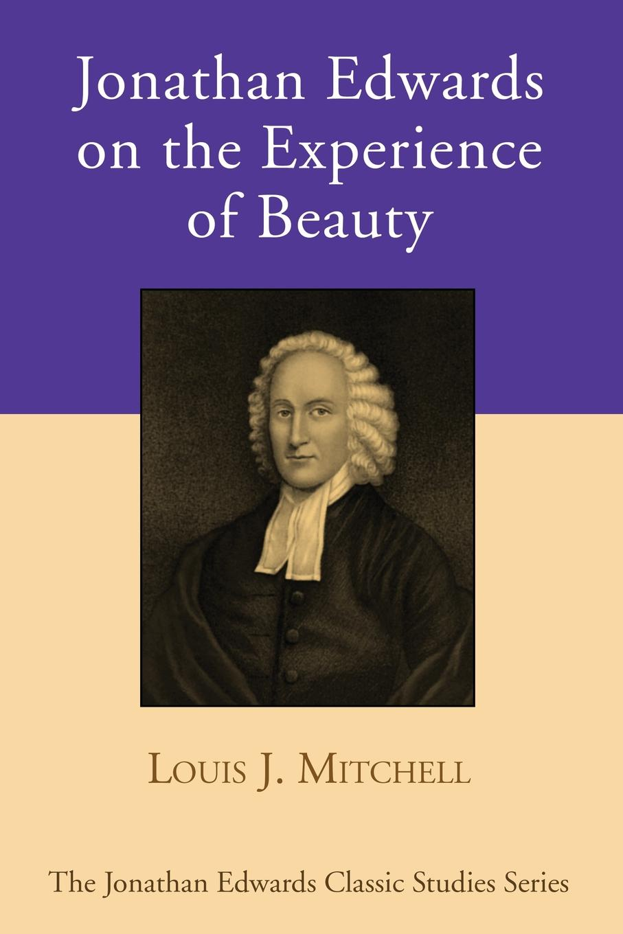Louis J. Mitchell Jonathan Edwards on the Experience of Beauty jonathan edwards a preservative against socinianism