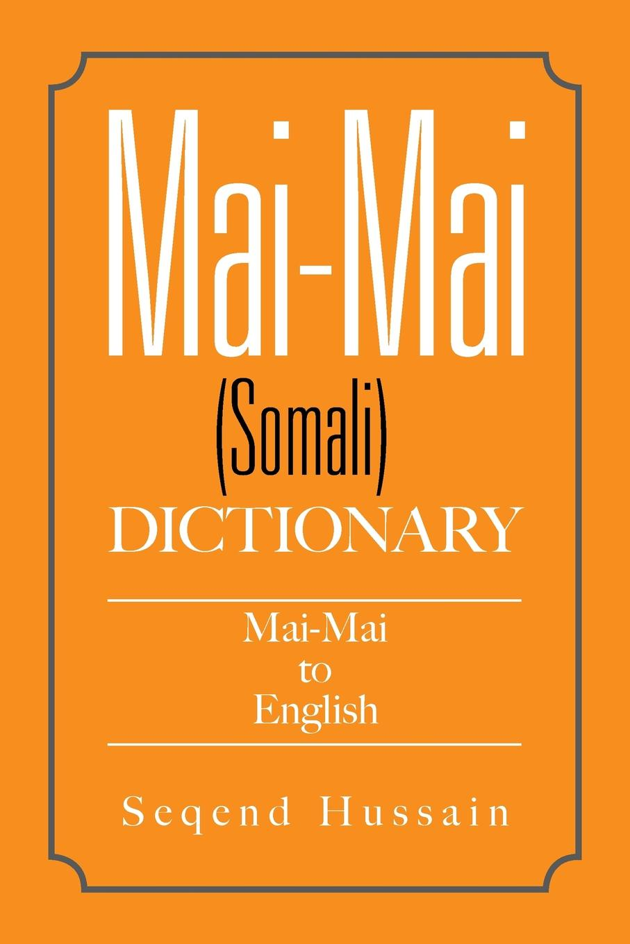 Seqend Hussain Mai-Mai (Somali) Dictionary. Mai-Mai to English