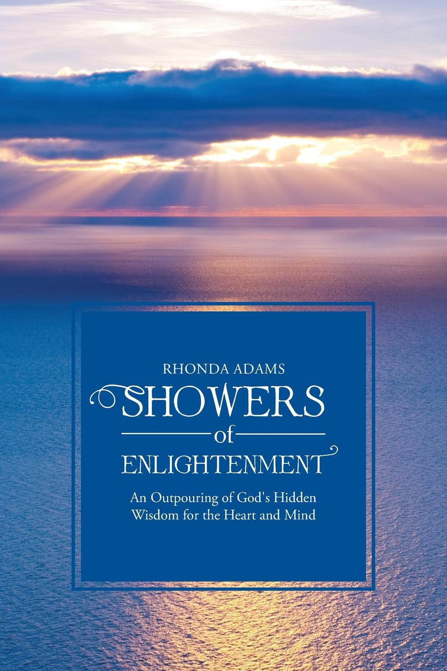 Rhonda Adams SHOWERS of ENLIGHTENMENT An Outpouring of God's Hidden Wisdom for the Heart and Mind