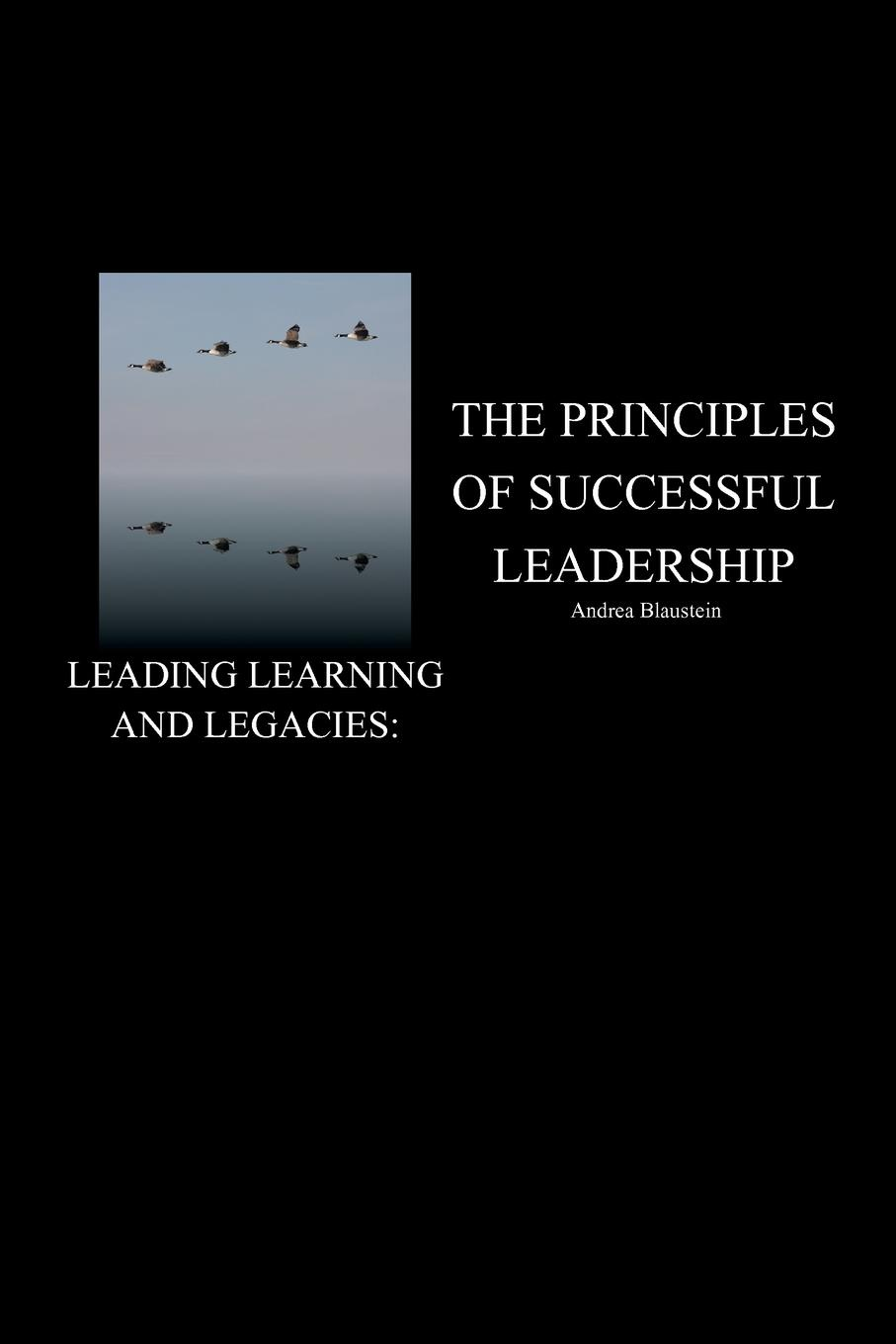 Andrea Blaustein Leading Learning and Legacies. The Principles of Successful Leadership shakespeare and emotions inheritances enactments legacies