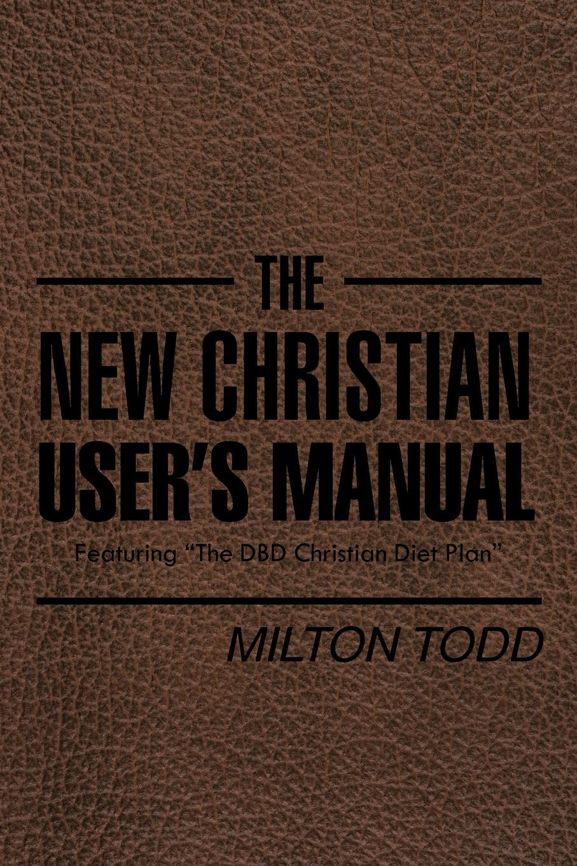Milton Todd The New Christian User's Manual. Featuring The DBD Christian Diet Plan видеорегистратор user manual инструкция на русском