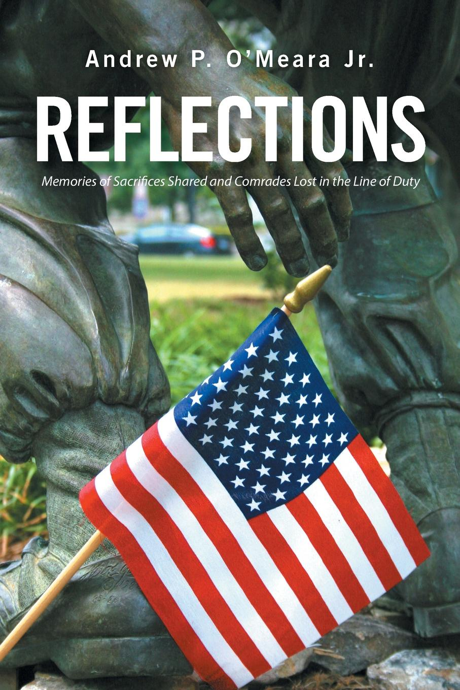 Andrew P. O'Meara Jr. Reflections. Memories of Sacrifices Shared and Comrades Lost in the Line of Duty three comrades