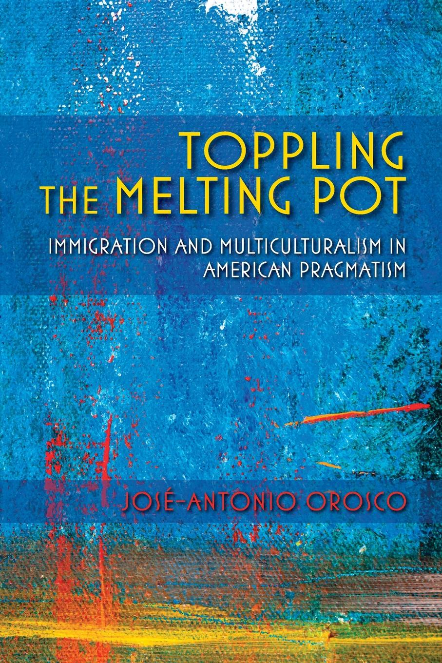 Jose-Antonio Orosco Toppling the Melting Pot. Immigration and Multiculturalism in American Pragmatism melting the ice