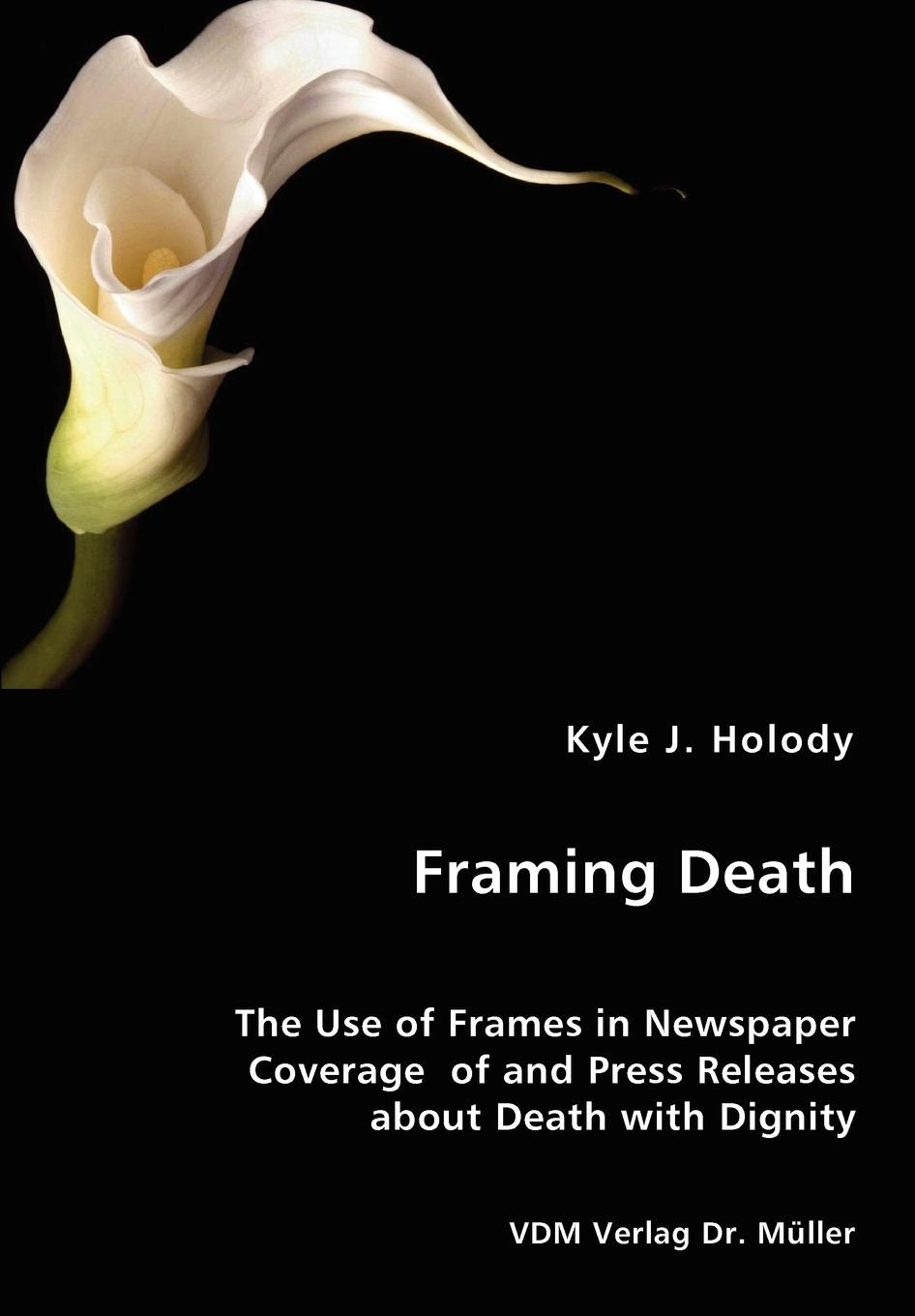 цены на Kyle J. Holody Framing Death - The Use of Frames in Newspaper Coverage of and Press Releases about Death with Dignity  в интернет-магазинах
