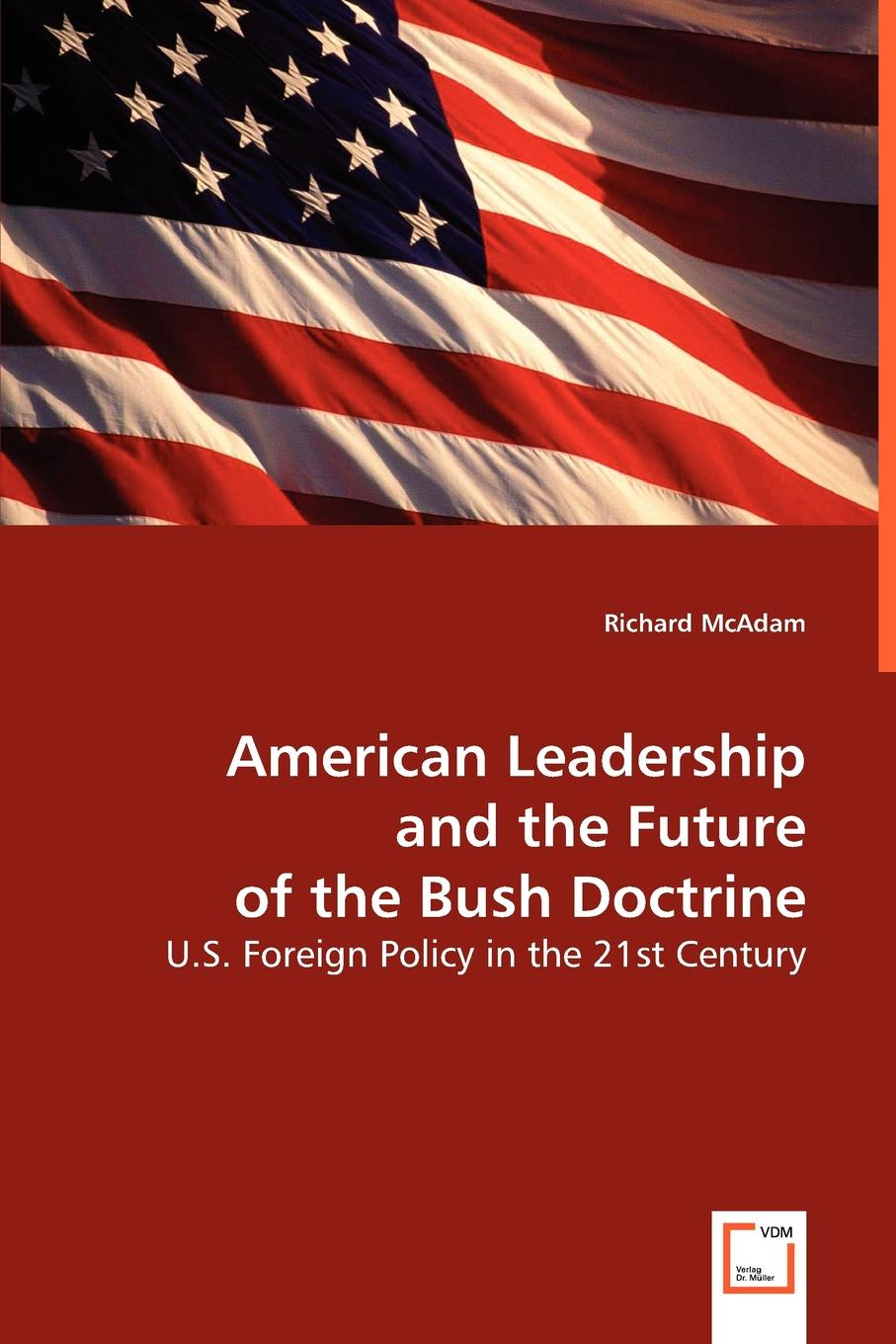 Richard McAdam American Leadership and the Future of the Bush Doctrine jim ware the leadership genius of george w bush 10 commonsense lessons from the commander in chief