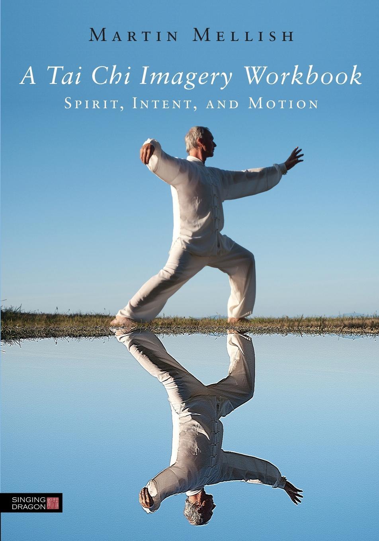 Martian Mellish A Tai Chi Imagery Workbook. Spirit, Intent, and Motion