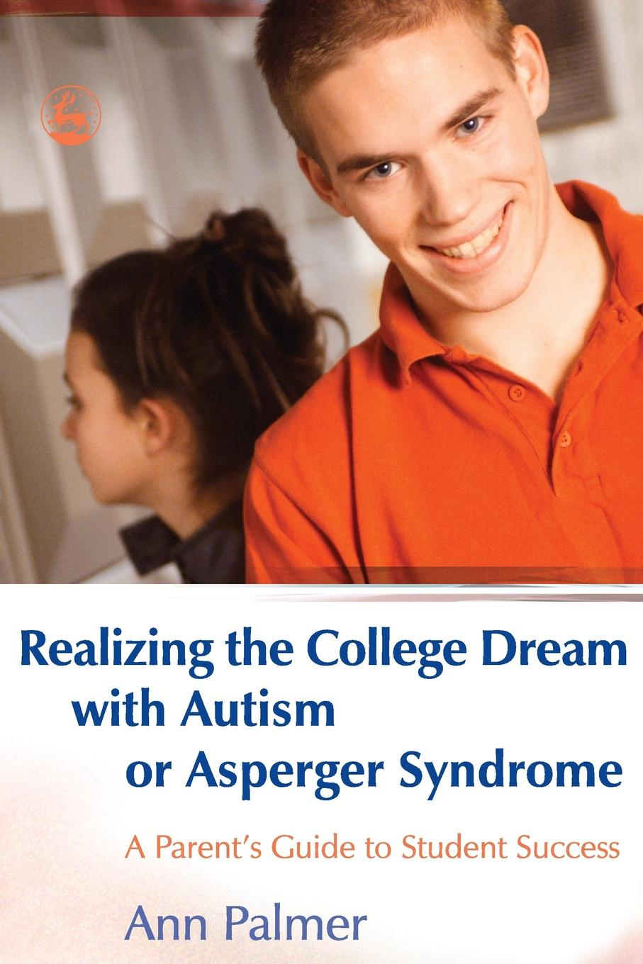 Ann Palmer Realizing the College Dream with Autism or Asperger Syndrome. A Parents Guide to Student Success
