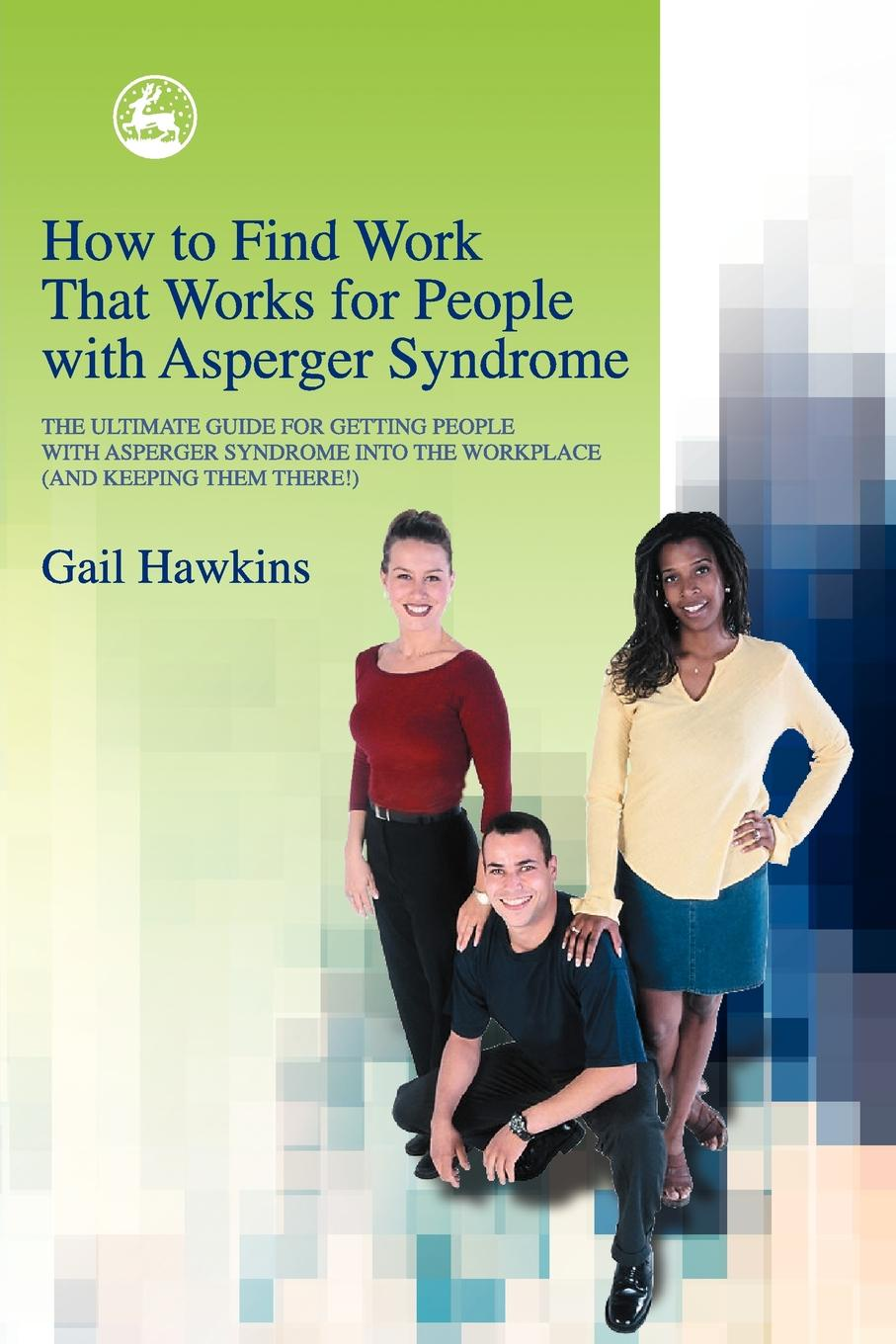 Gail Hawkins How to Find Work That Works for People with Asperger Syndrome. The Ultimate Guide for Getting People with Asperger Syndrome Into the Workplace (and Ke bill roiter beyond work how accomplished people retire successfully