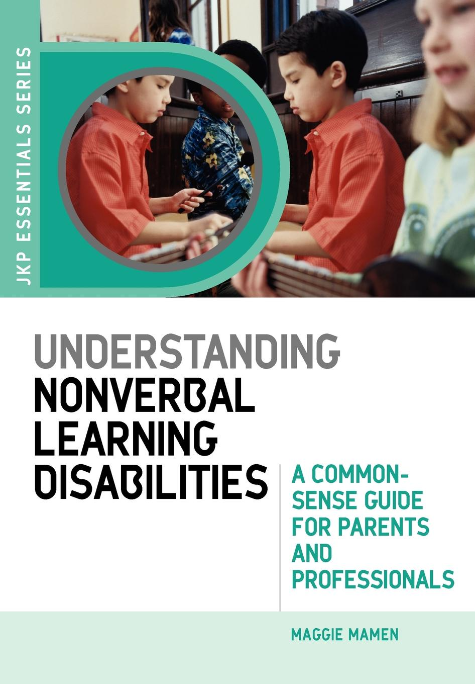 Maggie Mamen Understanding Nonverbal Learning Disabilities. A Common-Sense Guide for Parents and Professionals
