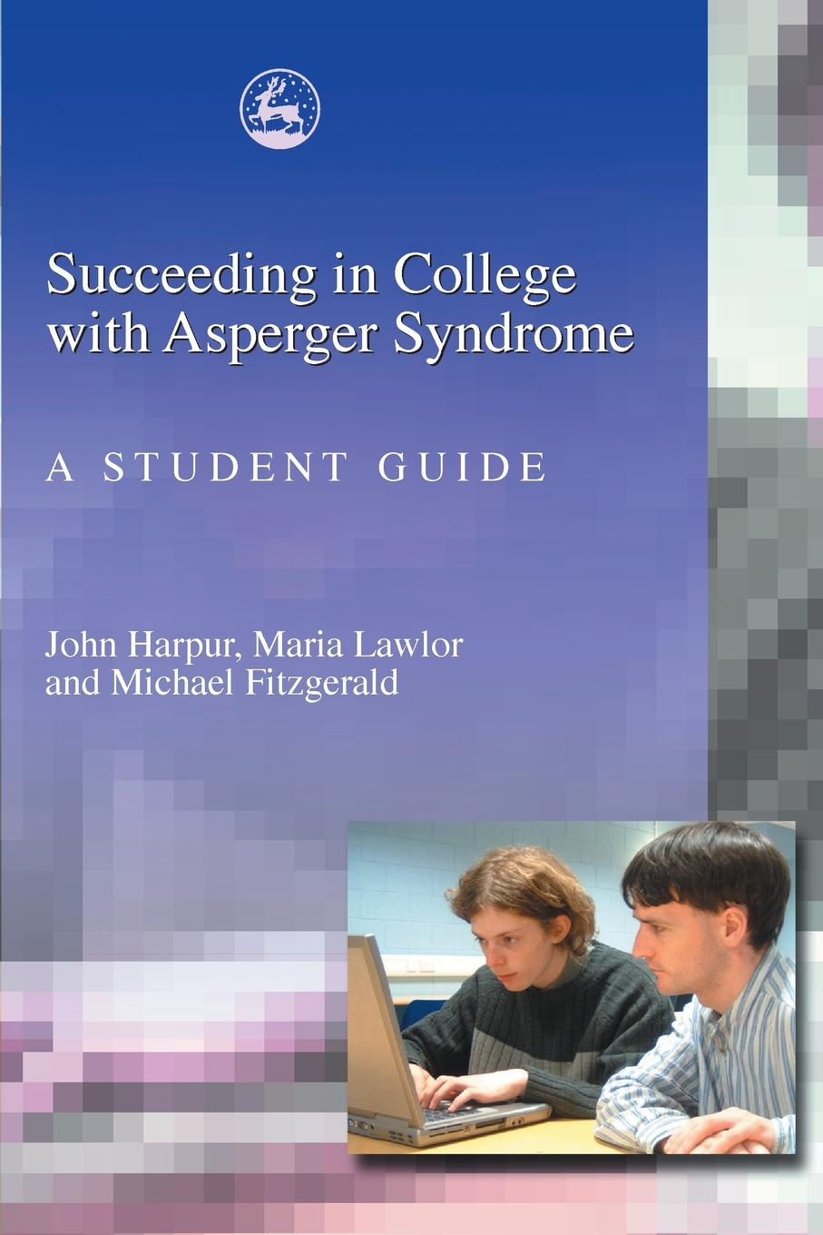 John Harpur, Maria Lawlor, Michael Fitzgerald Succeeding in College with Asperger Syndrome. A Student Guide