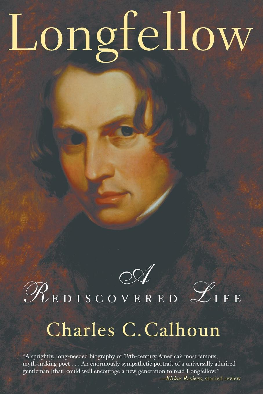 Charles C. Calhoun Longfellow. A Rediscovered Life j a bouma a rediscovered faith