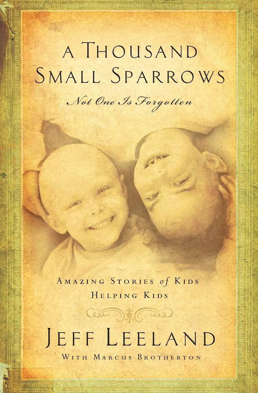 Jeff Leeland A Thousand Small Sparrows. Amazing Stories of Kids Helping