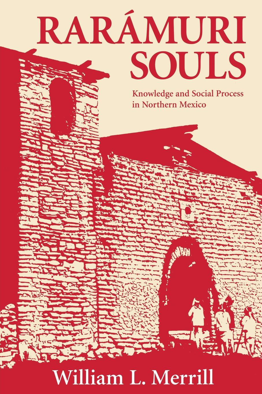 William L. Merrill Raramuri Souls. Knowledge and Social Process in Northern Mexico miraculous images and votive offerings in mexico