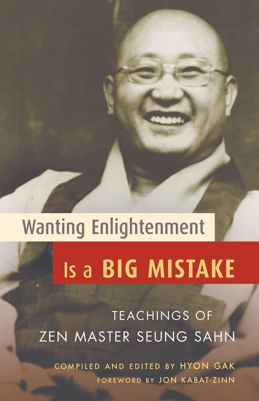 Seung Sahn Wanting Enlightenment Is a Big Mistake. Teachings of Zen Master Seung San