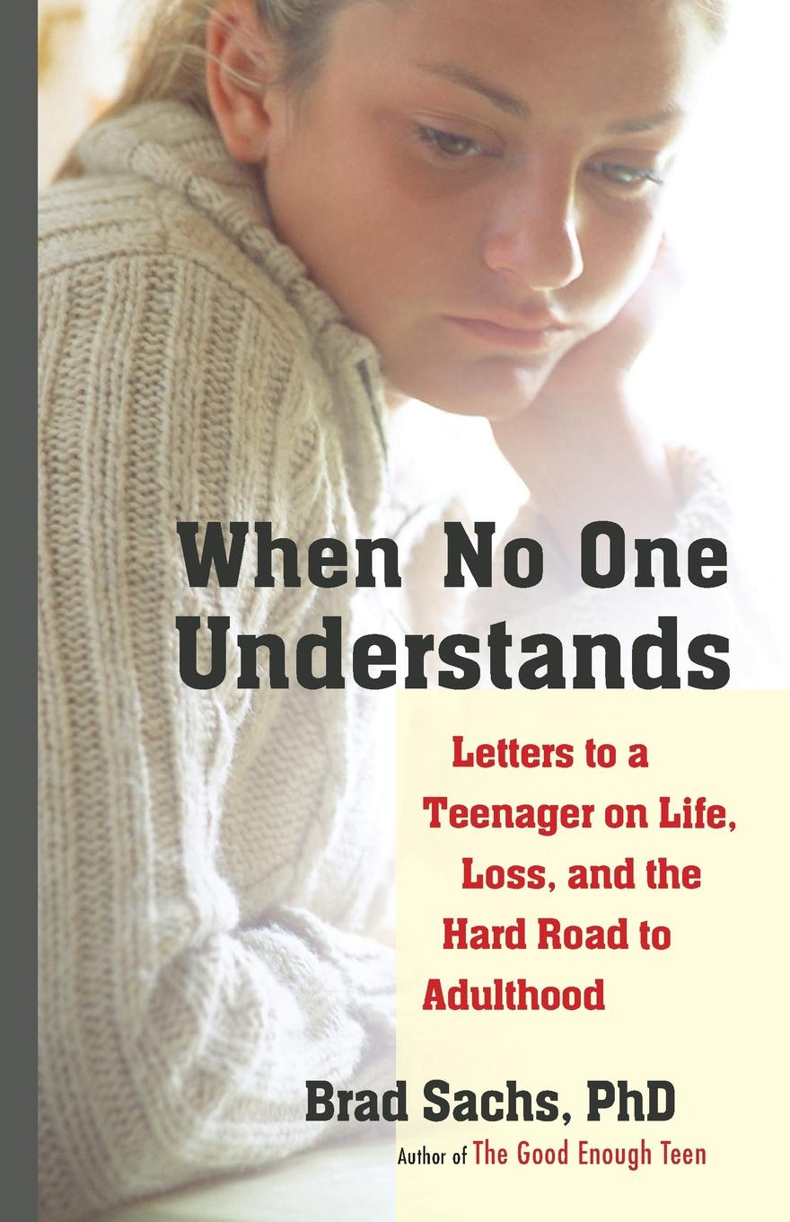 Brad Sachs When No One Understands. Letters to a Teenager on Life, Loss, and the Hard Road to Adulthood the road to a positive life