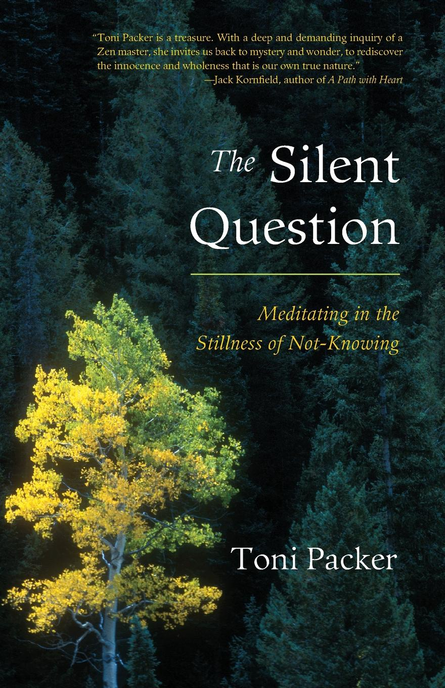 Toni Packer The Silent Question. Meditating in the Stillness of Not-Knowing neil mckenty in the stillness dancing the journey of john main