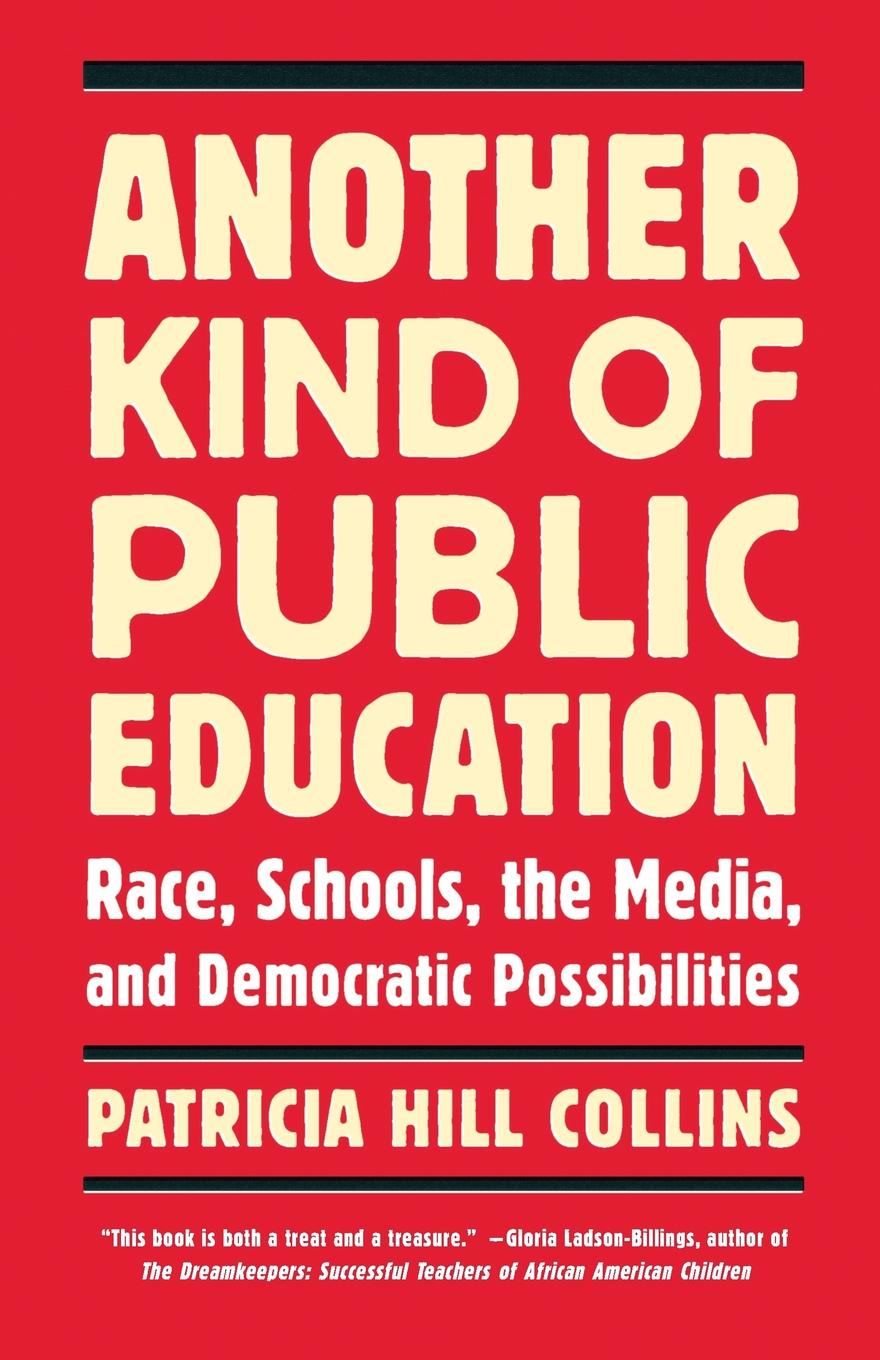 Patricia Hill Collins Another Kind of Public Education. Race, Schools, the Media, and Democratic Possibilities amy gutmann democratic education revised edition