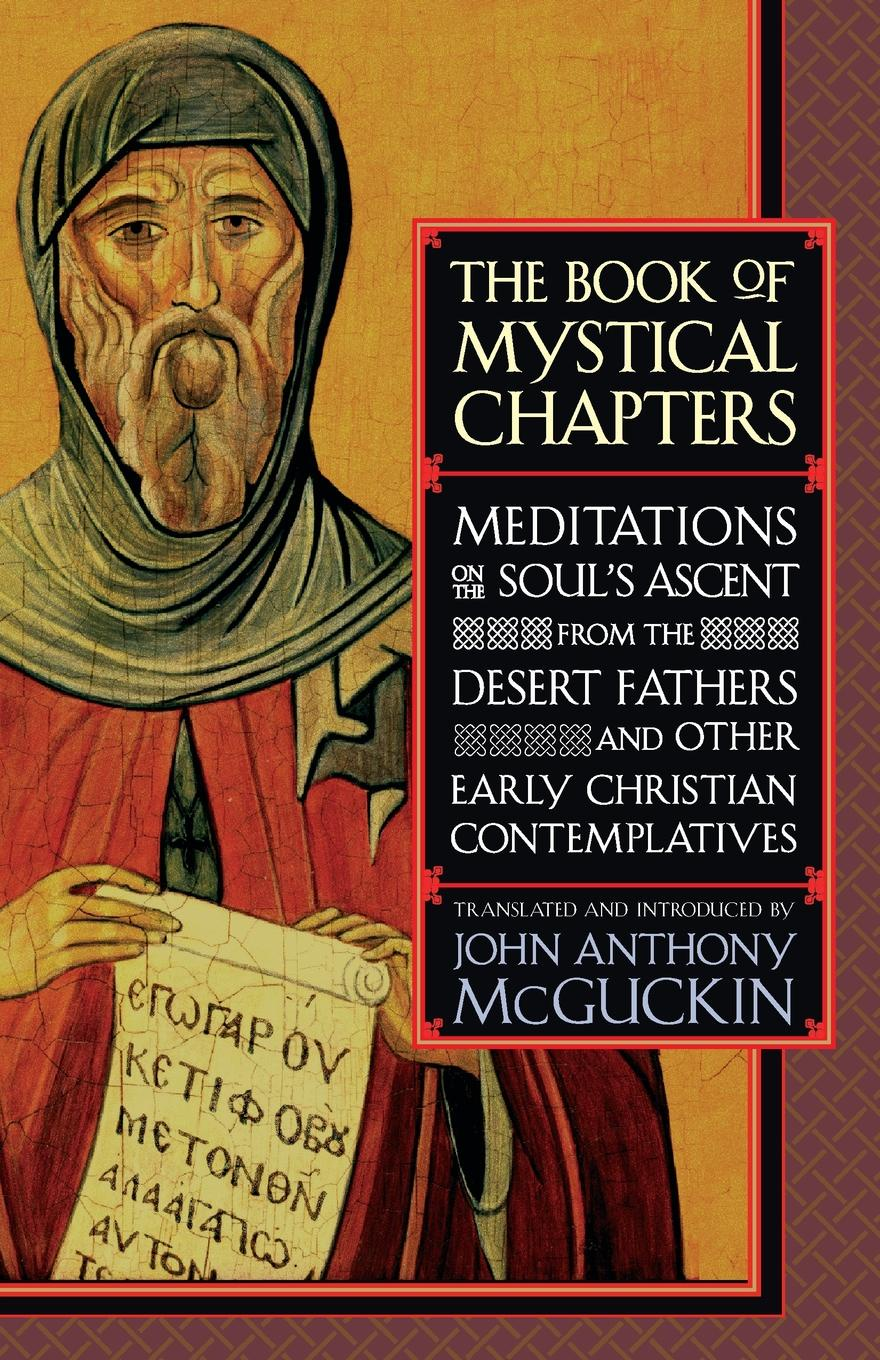 John Anthony McGuckin The Book of Mystical Chapters. Meditations on the Soul's Ascent, from the Desert Fathers and Other Early Christian Contemplatives цены