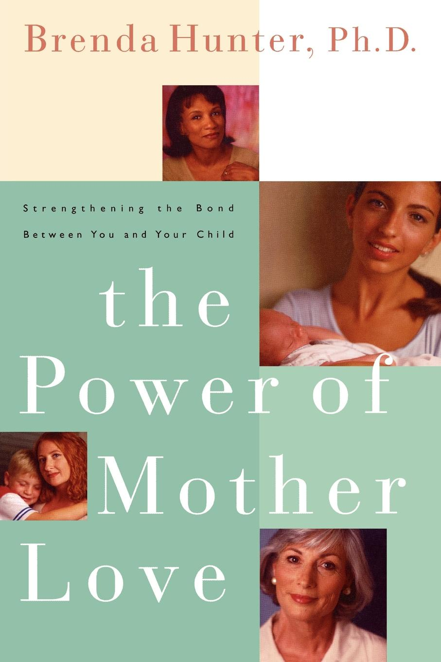 Brenda Hunter, Hunter The Power of Mother Love. Strengthening the Bond Between You and Your Child