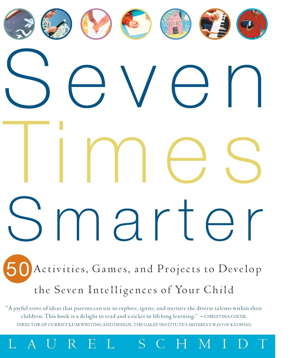 Фото - Laurel J. Schmidt Seven Times Smarter. 50 Activities, Games, and Projects to Develop the Seven Intelligences of Your Child seven