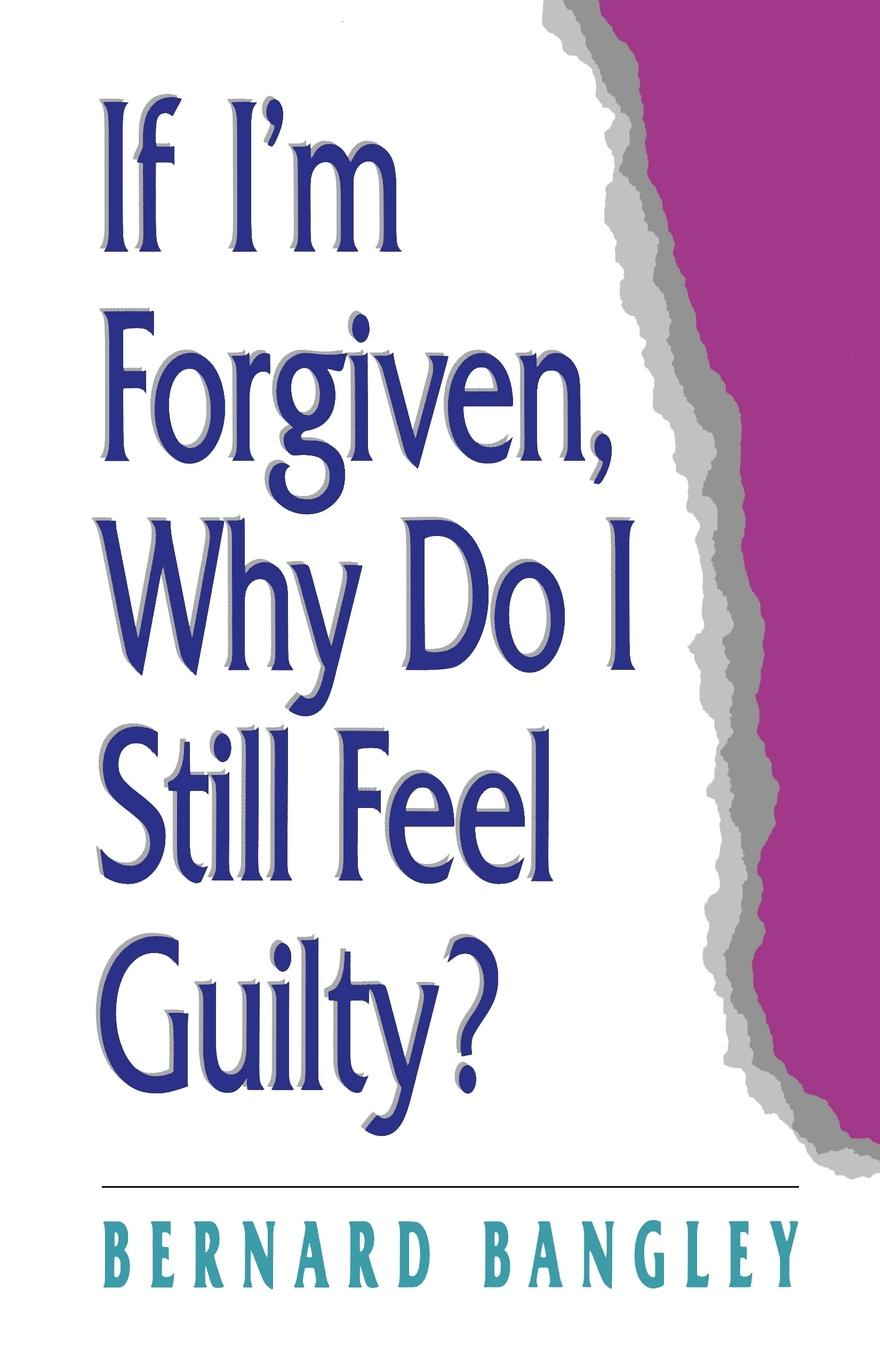 Bernard Bangley If Im Forgiven, Why Do I Still Feel Guilty?