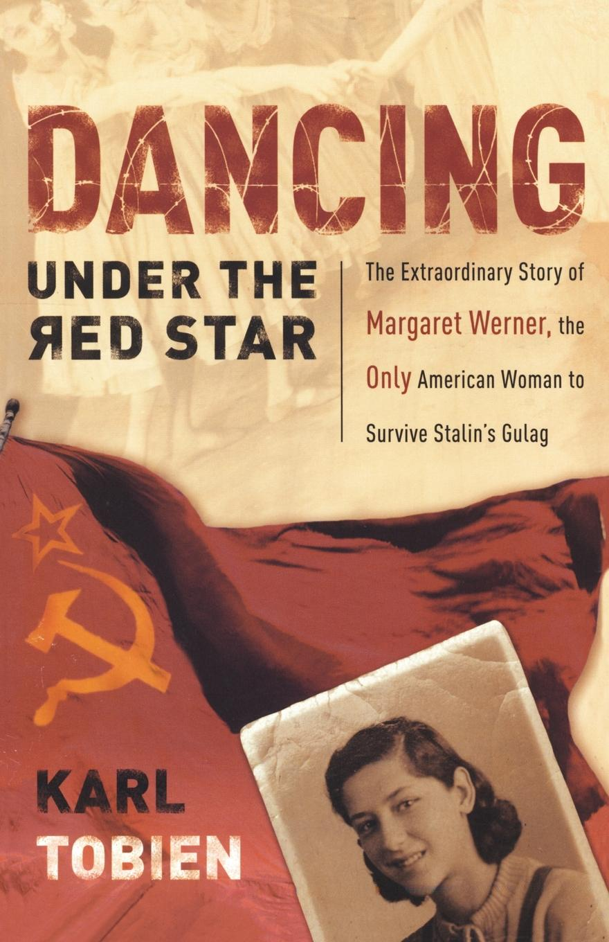 Karl Tobien Dancing Under the Red Star. The Extraordinary Story of Margaret Werner, the Only American Woman to Survive Stalin's Gulag цена 2017