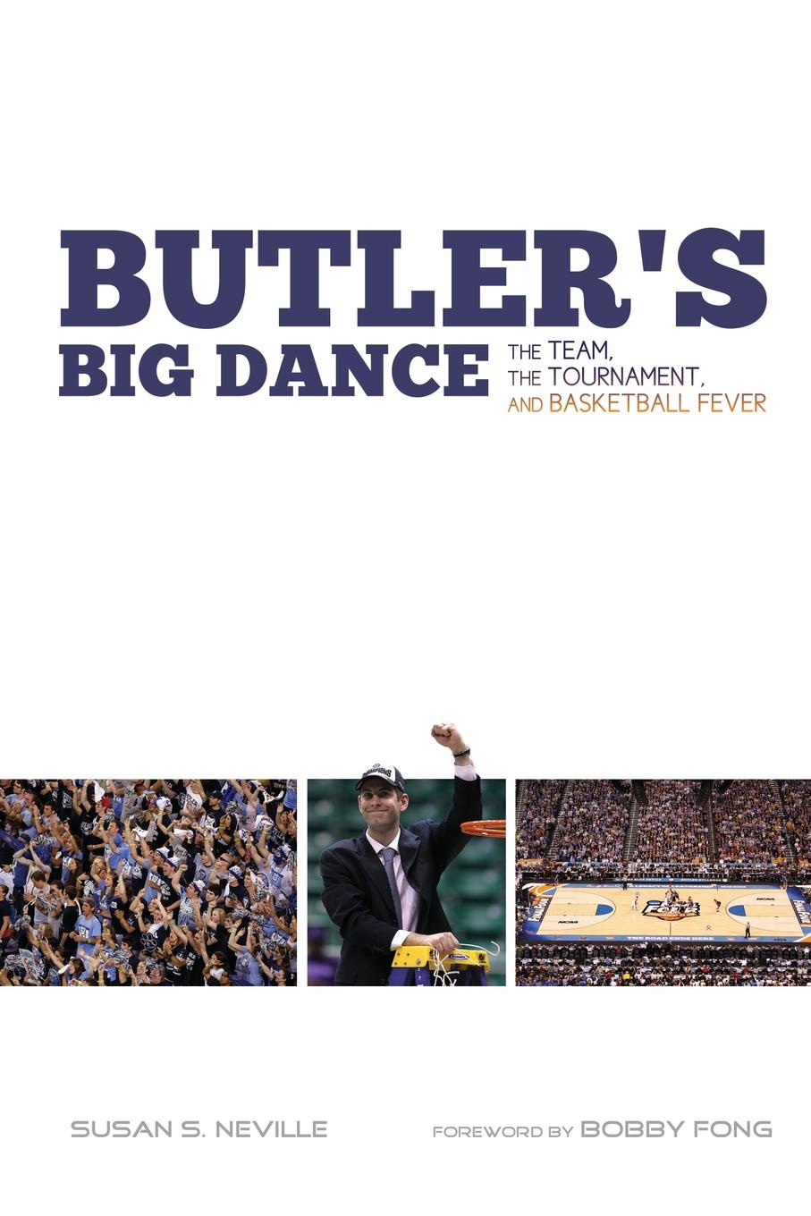 Susan S Neville Butlers Big Dance. The Team, the Tournament, and Basketball Fever