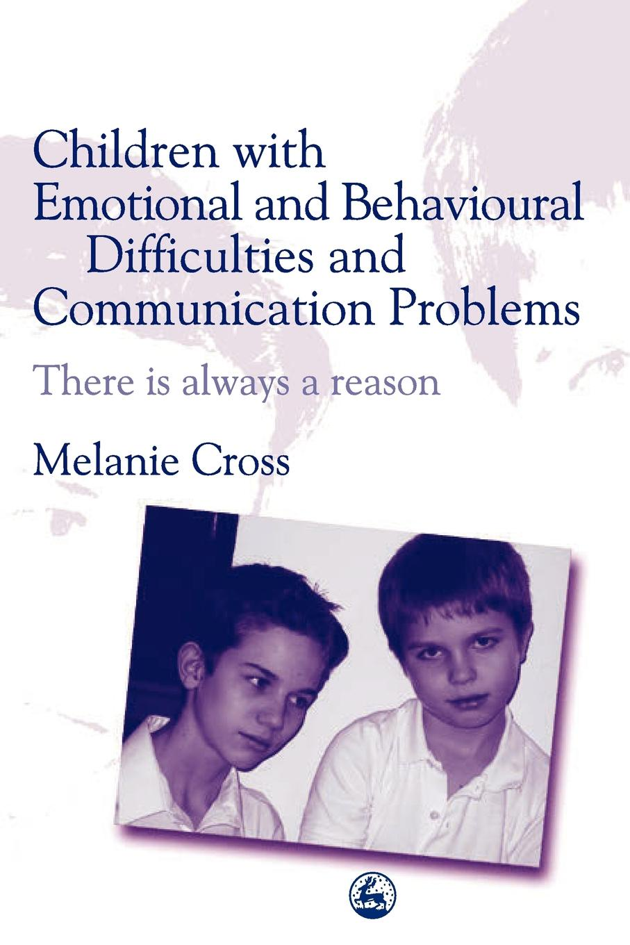 Melanie Cross Children with Emotional and Behavioural Difficulties Communication Problems. There Is Always a Reason